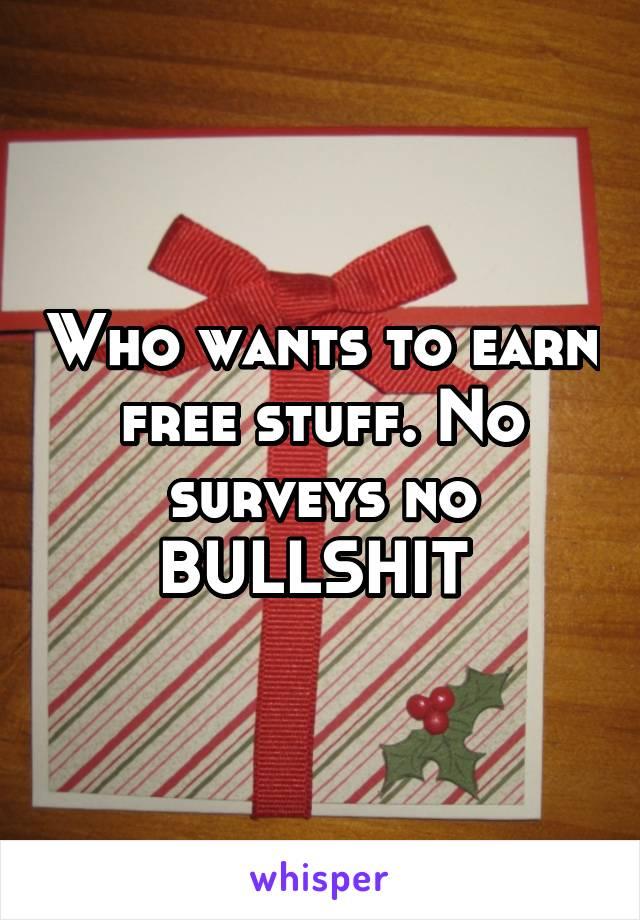 Who wants to earn free stuff. No surveys no BULLSHIT