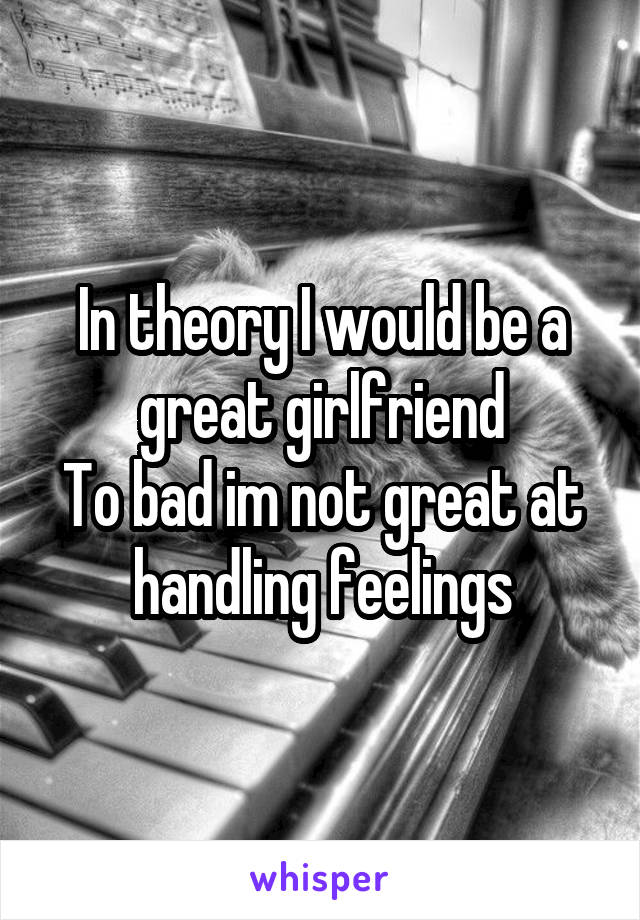 In theory I would be a great girlfriend To bad im not great at handling feelings