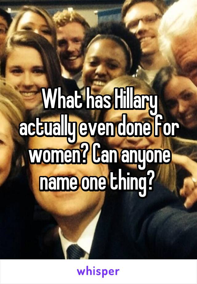 What has Hillary actually even done for women? Can anyone name one thing?