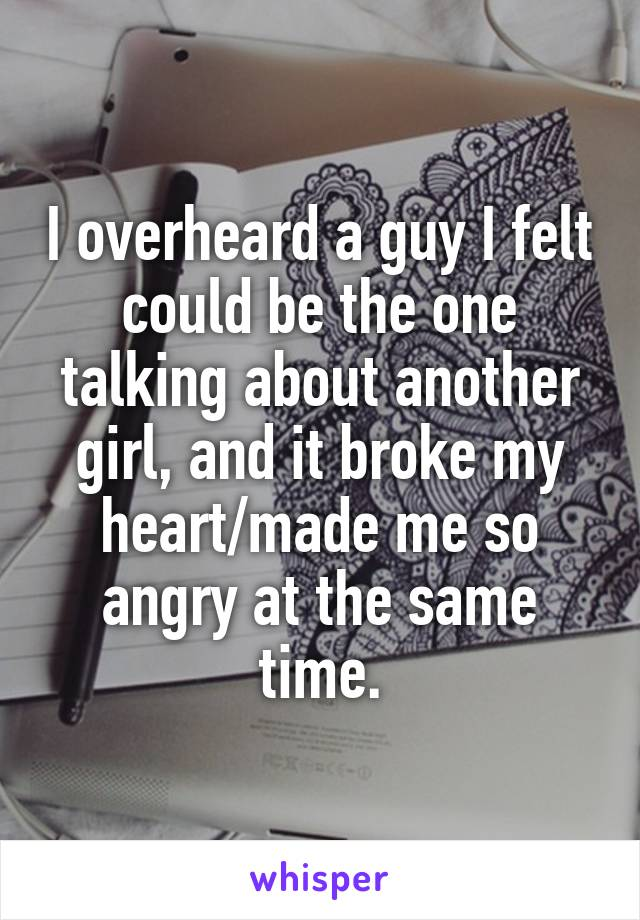 I overheard a guy I felt could be the one talking about another girl, and it broke my heart/made me so angry at the same time.