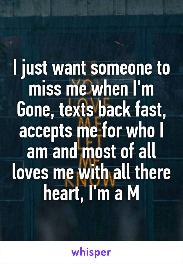 I just want someone to miss me when I'm Gone, texts back fast, accepts me for who I am and most of all loves me with all there heart, I'm a M