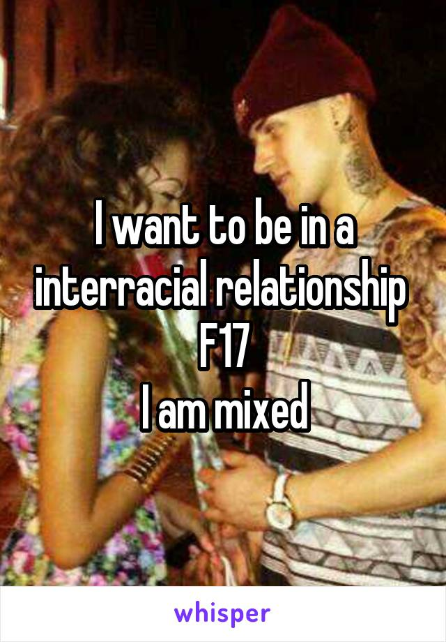 I want to be in a interracial relationship  F17 I am mixed