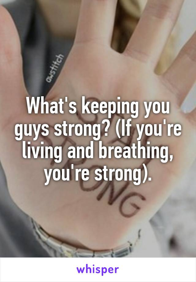 What's keeping you guys strong? (If you're living and breathing, you're strong).