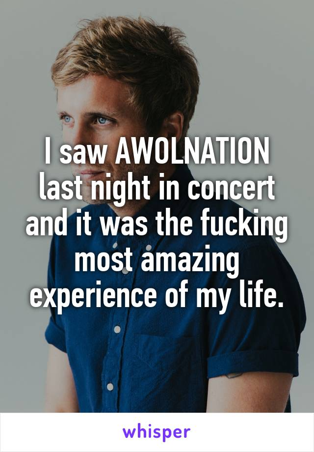 I saw AWOLNATION last night in concert and it was the fucking most amazing experience of my life.