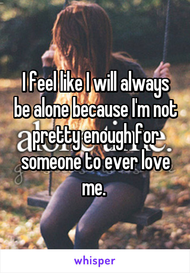 I feel like I will always be alone because I'm not pretty enough for someone to ever love me.