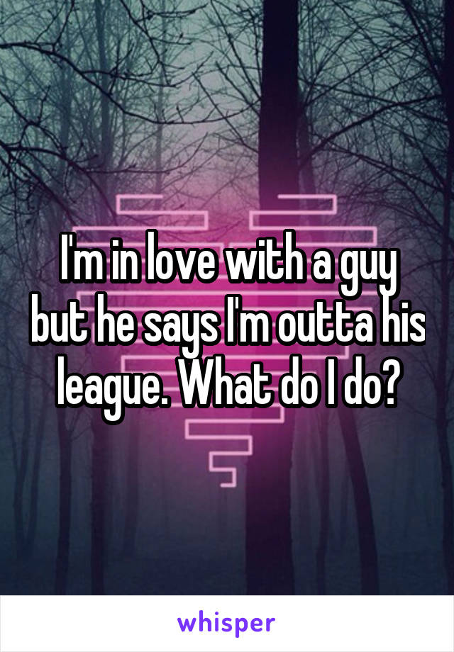 I'm in love with a guy but he says I'm outta his league. What do I do?