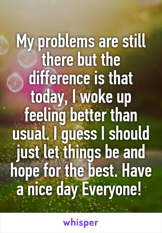 My problems are still there but the difference is that today, I woke up feeling better than usual. I guess I should just let things be and hope for the best. Have a nice day Everyone!