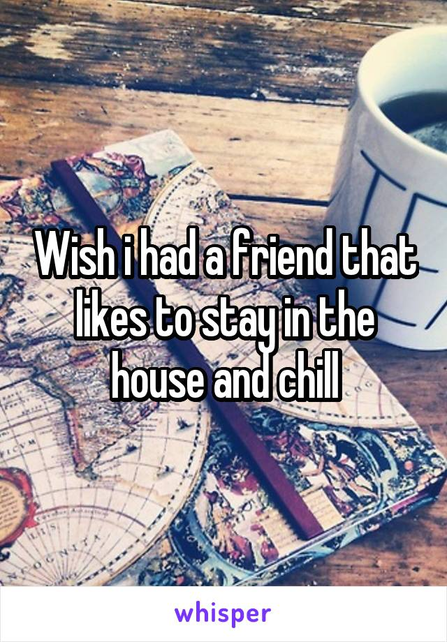 Wish i had a friend that likes to stay in the house and chill