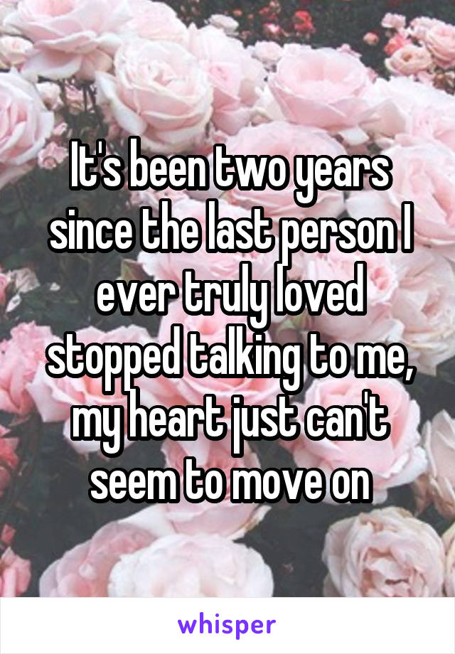 It's been two years since the last person I ever truly loved stopped talking to me, my heart just can't seem to move on
