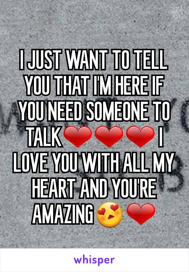 I JUST WANT TO TELL YOU THAT I'M HERE IF YOU NEED SOMEONE TO TALK❤❤❤ I LOVE YOU WITH ALL MY HEART AND YOU'RE AMAZING😍❤