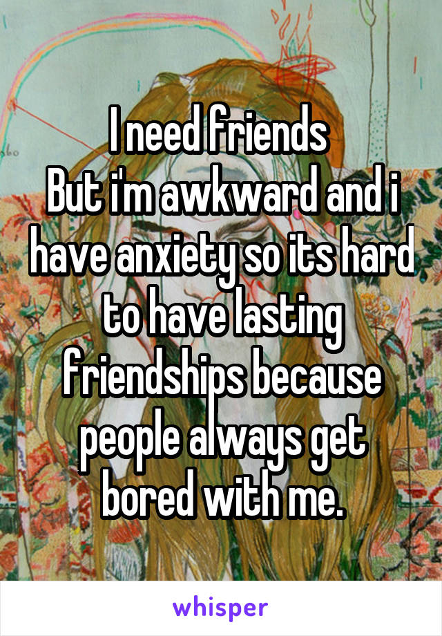 I need friends  But i'm awkward and i have anxiety so its hard to have lasting friendships because people always get bored with me.