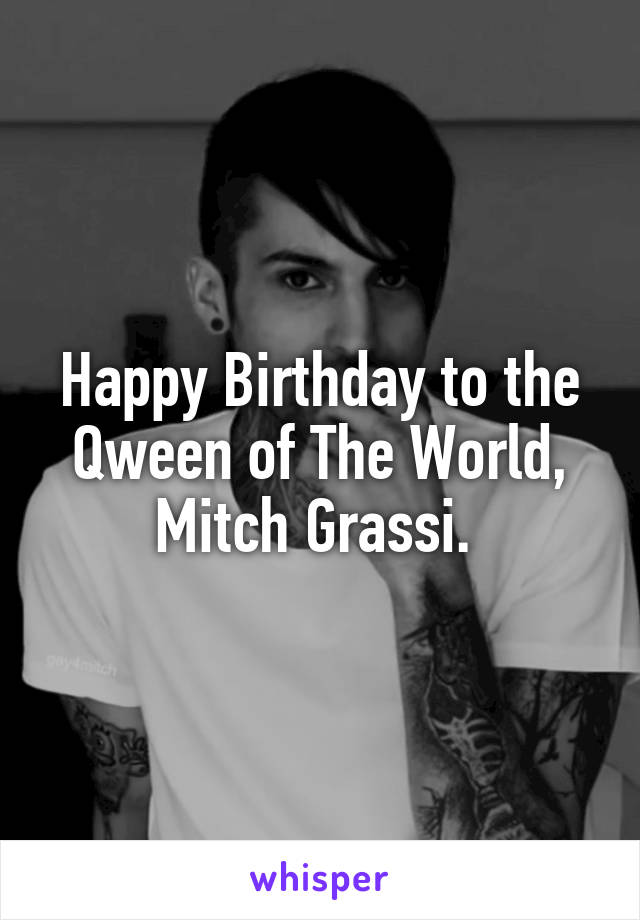 Happy Birthday to the Qween of The World, Mitch Grassi.