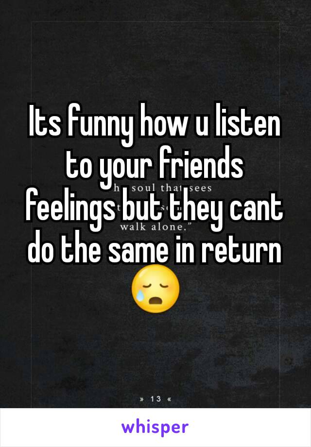Its funny how u listen to your friends feelings but they cant do the same in return😥