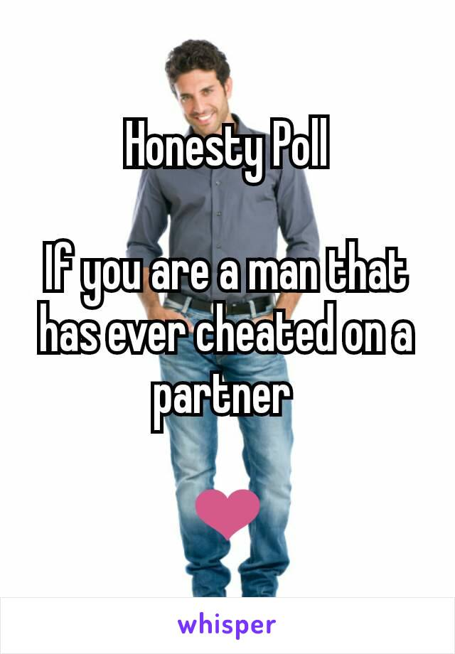 Honesty Poll  If you are a man that has ever cheated on a partner   ❤
