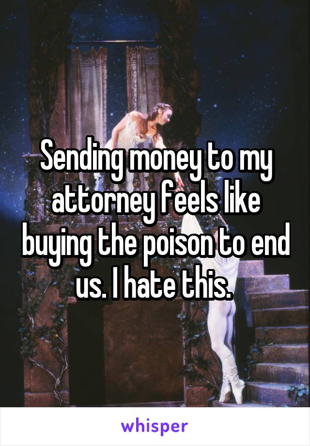 Sending money to my attorney feels like buying the poison to end us. I hate this.