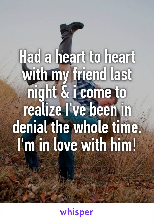 Had a heart to heart with my friend last night & i come to realize I've been in denial the whole time. I'm in love with him!
