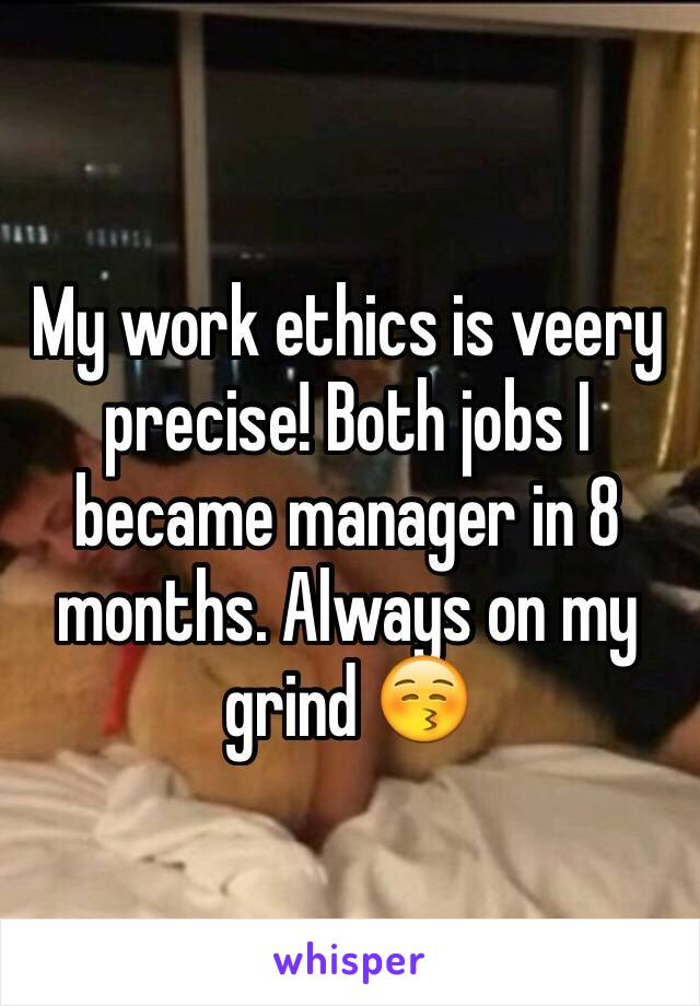 My work ethics is veery precise! Both jobs I became manager in 8 months. Always on my grind 😚