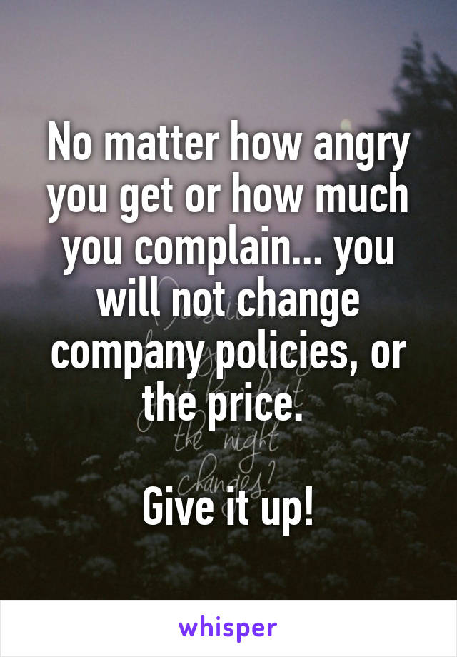 No matter how angry you get or how much you complain... you will not change company policies, or the price.   Give it up!
