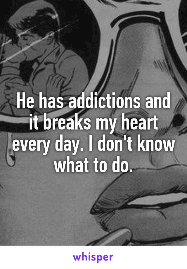 He has addictions and it breaks my heart every day. I don't know what to do.