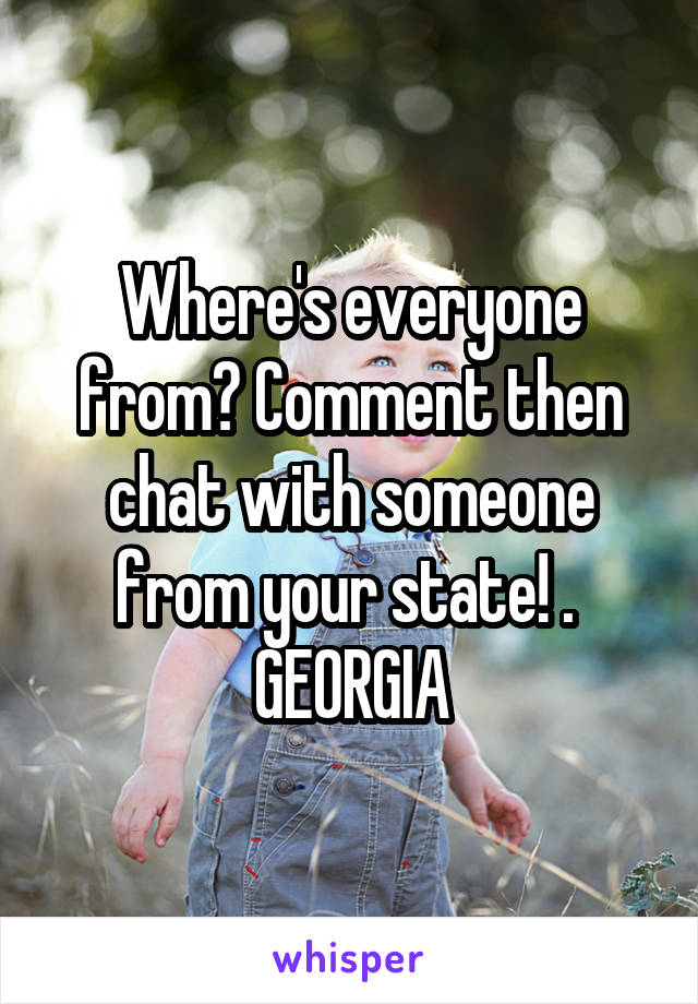 Where's everyone from? Comment then chat with someone from your state! .  GEORGIA