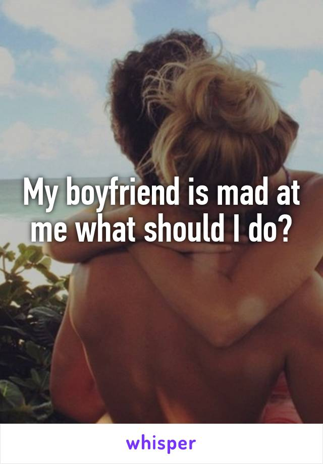 My boyfriend is mad at me what should I do?