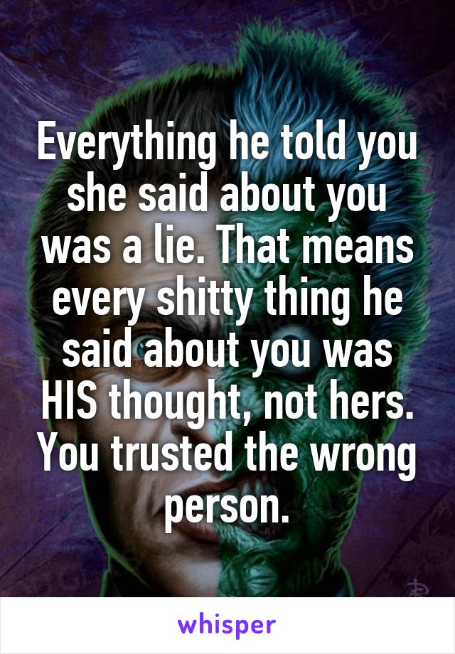 Everything he told you she said about you was a lie. That means every shitty thing he said about you was HIS thought, not hers. You trusted the wrong person.