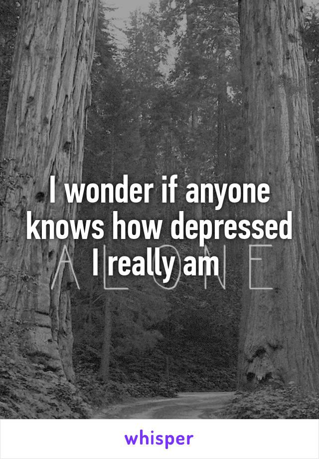 I wonder if anyone knows how depressed I really am