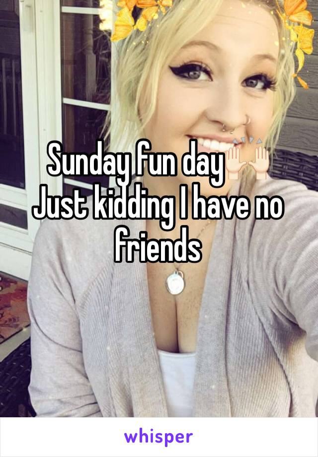Sunday fun day🙌🏻 Just kidding I have no friends