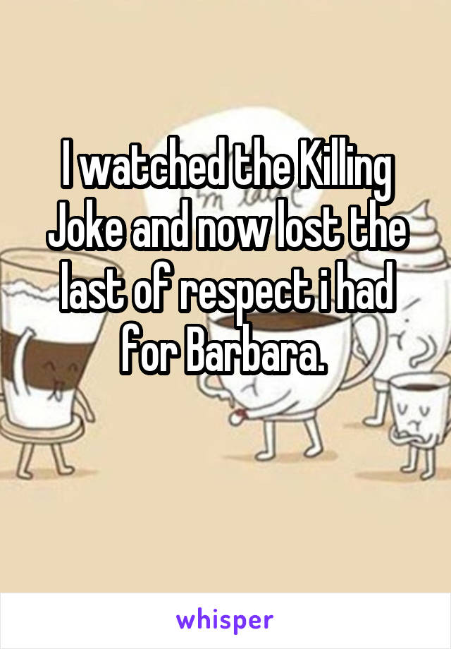 I watched the Killing Joke and now lost the last of respect i had for Barbara.