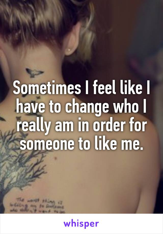 Sometimes I feel like I have to change who I really am in order for someone to like me.