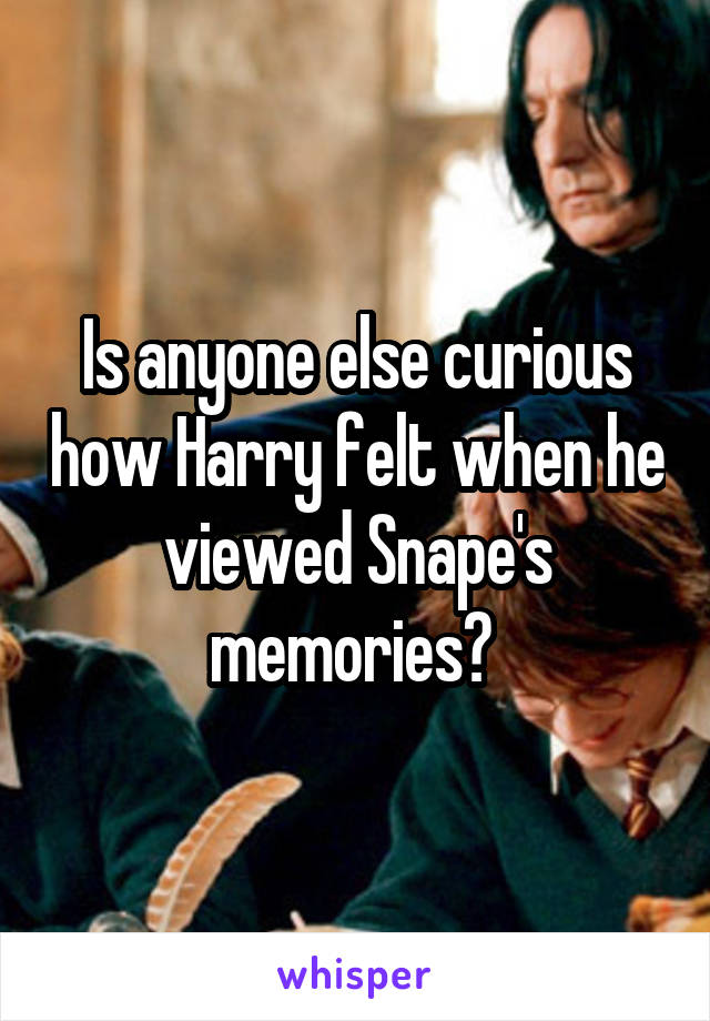 Is anyone else curious how Harry felt when he viewed Snape's memories?
