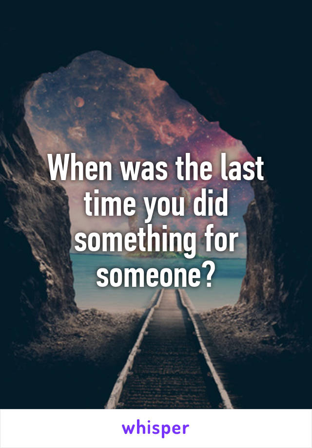 When was the last time you did something for someone?