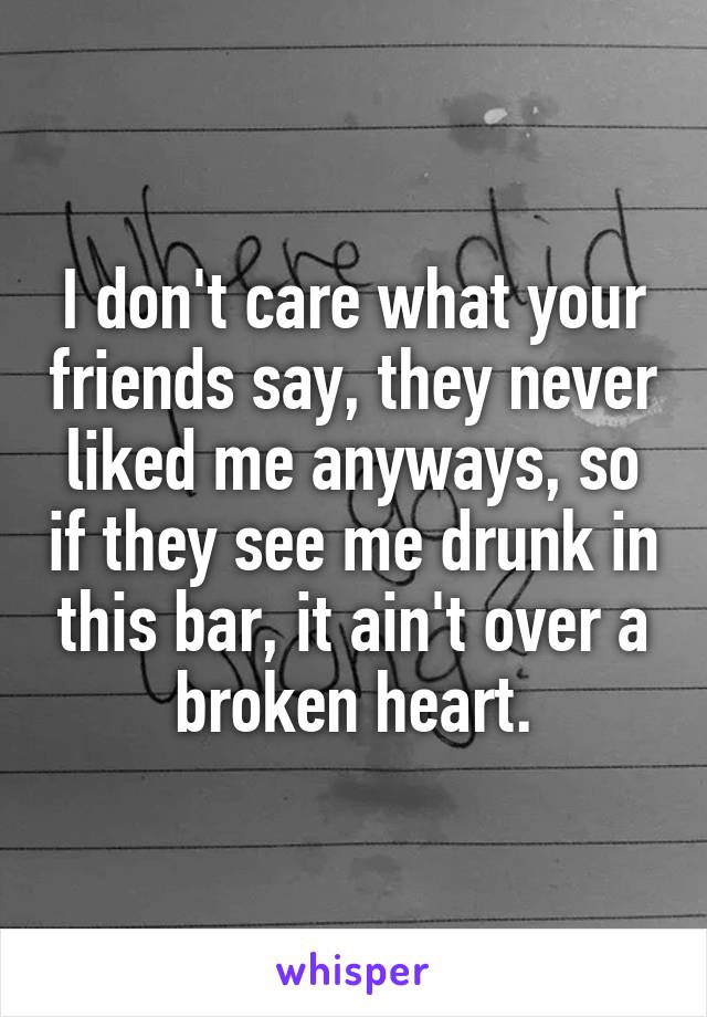 I don't care what your friends say, they never liked me anyways, so if they see me drunk in this bar, it ain't over a broken heart.