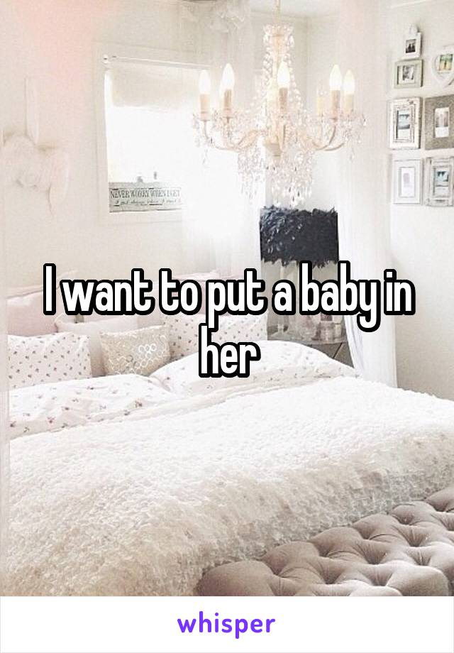 I want to put a baby in her