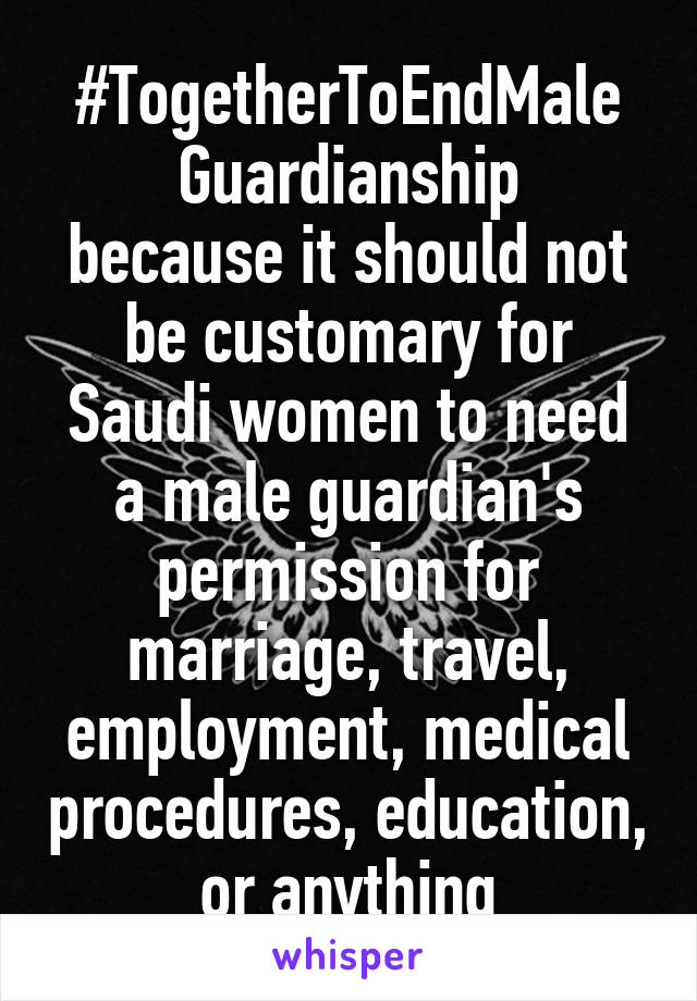 #TogetherToEndMale Guardianship because it should not be customary for Saudi women to need a male guardian's permission for marriage, travel, employment, medical procedures, education, or anything