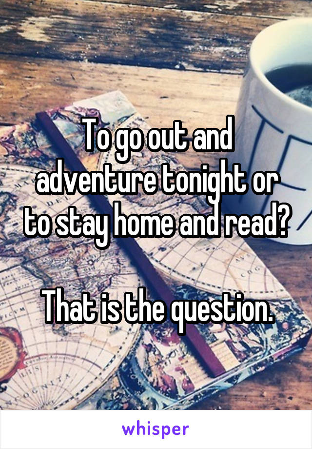 To go out and adventure tonight or to stay home and read?  That is the question.