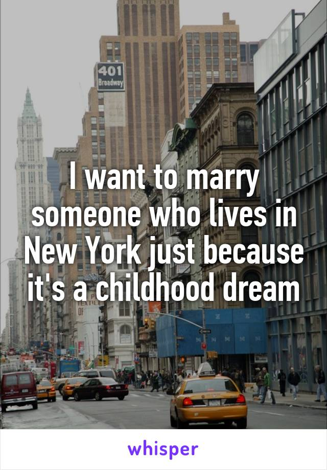I want to marry someone who lives in New York just because it's a childhood dream