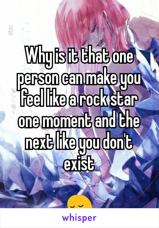 Why is it that one person can make you feel like a rock star one moment and the next like you don't exist  😢
