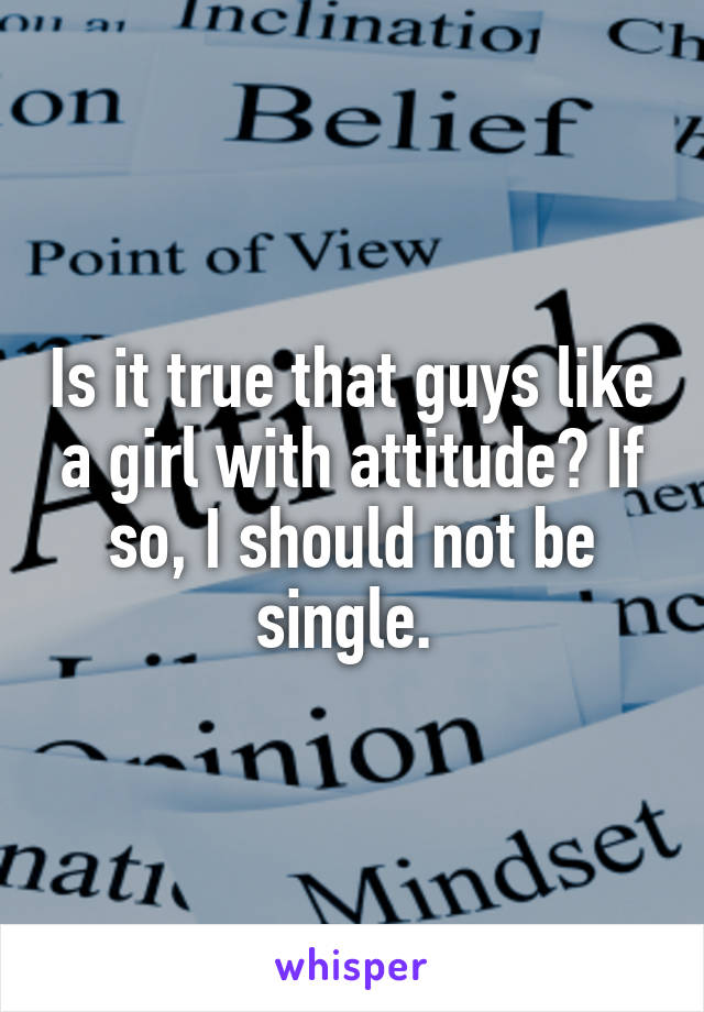 Is it true that guys like a girl with attitude? If so, I should not be single.