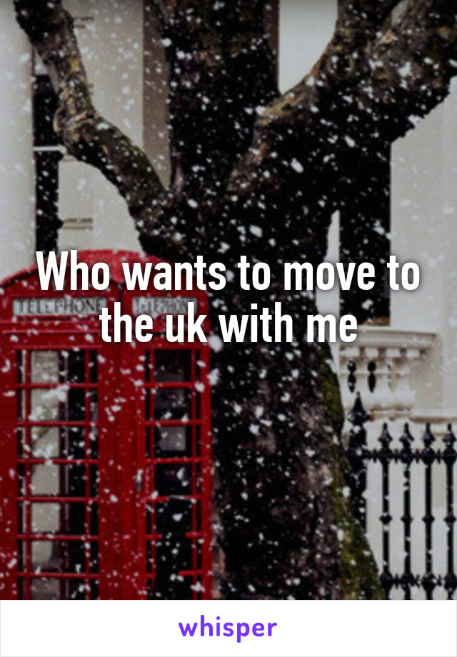 Who wants to move to the uk with me