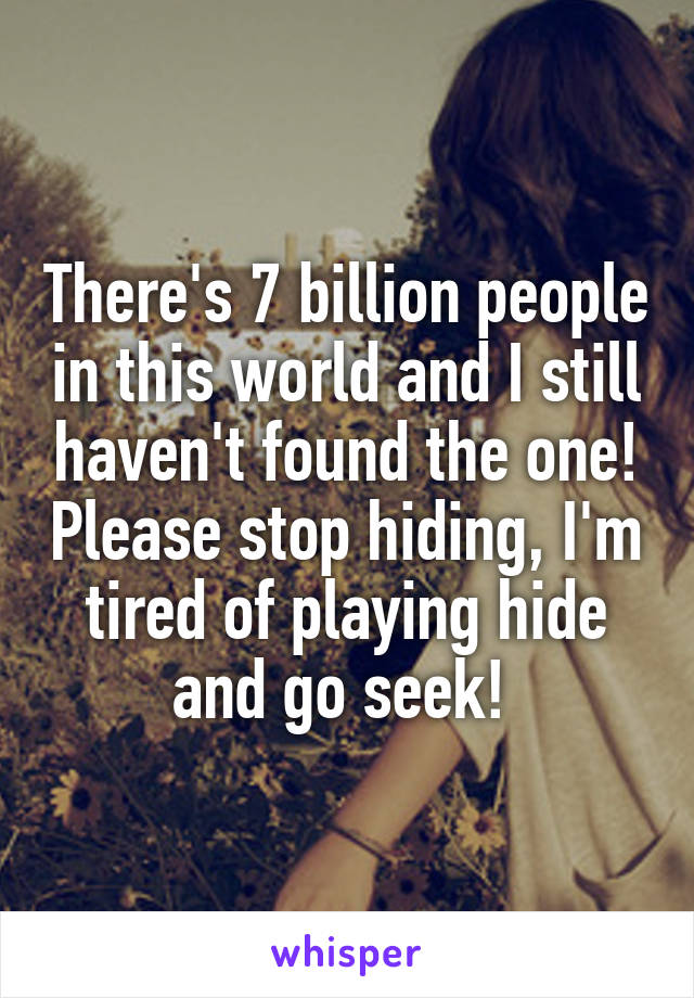 There's 7 billion people in this world and I still haven't found the one! Please stop hiding, I'm tired of playing hide and go seek!