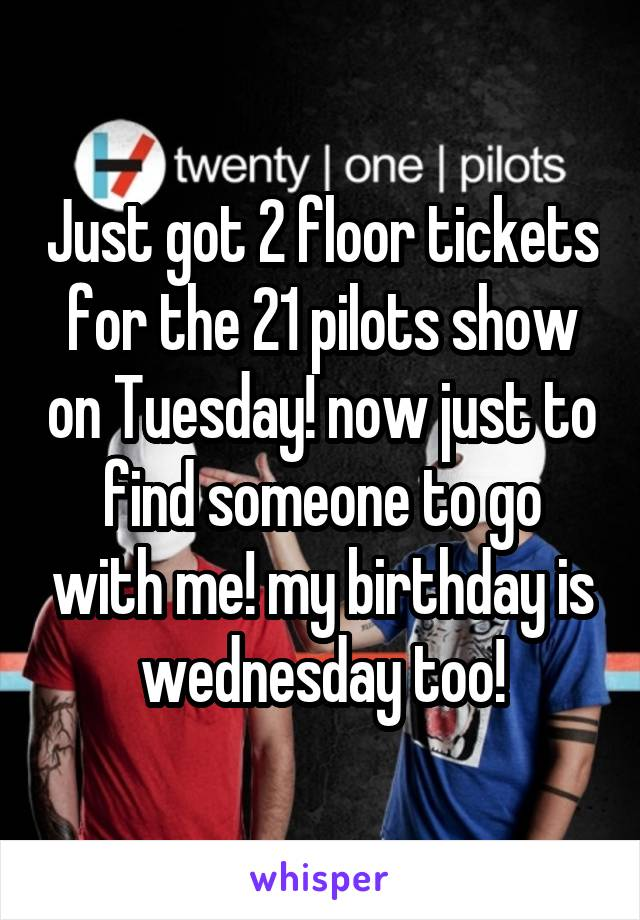 Just got 2 floor tickets for the 21 pilots show on Tuesday! now just to find someone to go with me! my birthday is wednesday too!