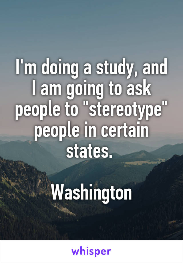 "I'm doing a study, and I am going to ask people to ""stereotype"" people in certain states.   Washington"