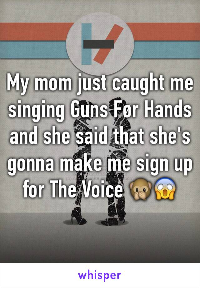 My mom just caught me singing Guns Før Hands and she said that she's gonna make me sign up for The Voice 🙊😱