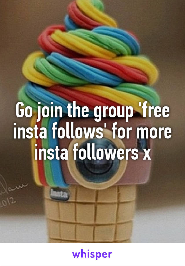 Go join the group 'free insta follows' for more insta followers x