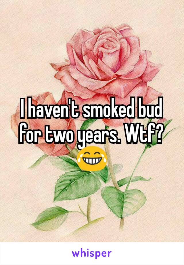 I haven't smoked bud for two years. Wtf?😂