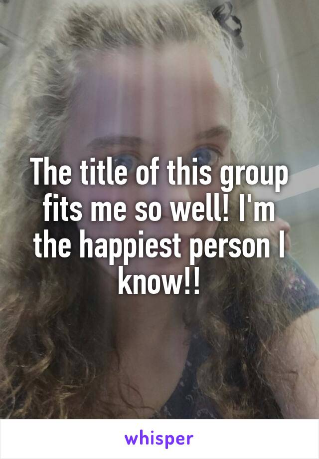 The title of this group fits me so well! I'm the happiest person I know!!