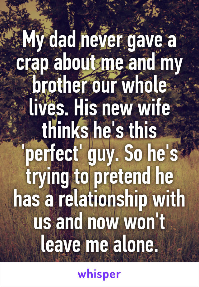 My dad never gave a crap about me and my brother our whole lives. His new wife thinks he's this 'perfect' guy. So he's trying to pretend he has a relationship with us and now won't leave me alone.