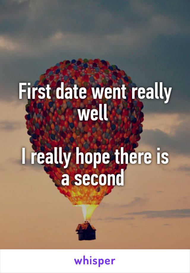 First date went really well   I really hope there is a second