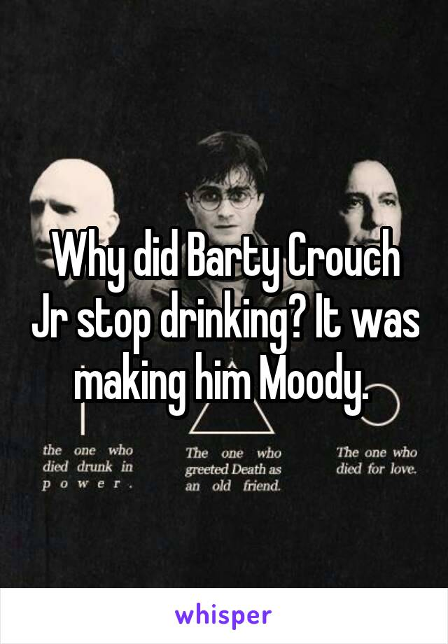 Why did Barty Crouch Jr stop drinking? It was making him Moody.